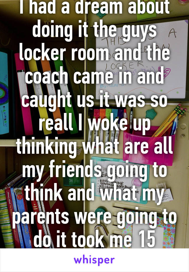 I had a dream about doing it the guys locker room and the coach came in and caught us it was so reall I woke up thinking what are all my friends going to think and what my parents were going to do it took me 15 minutes
