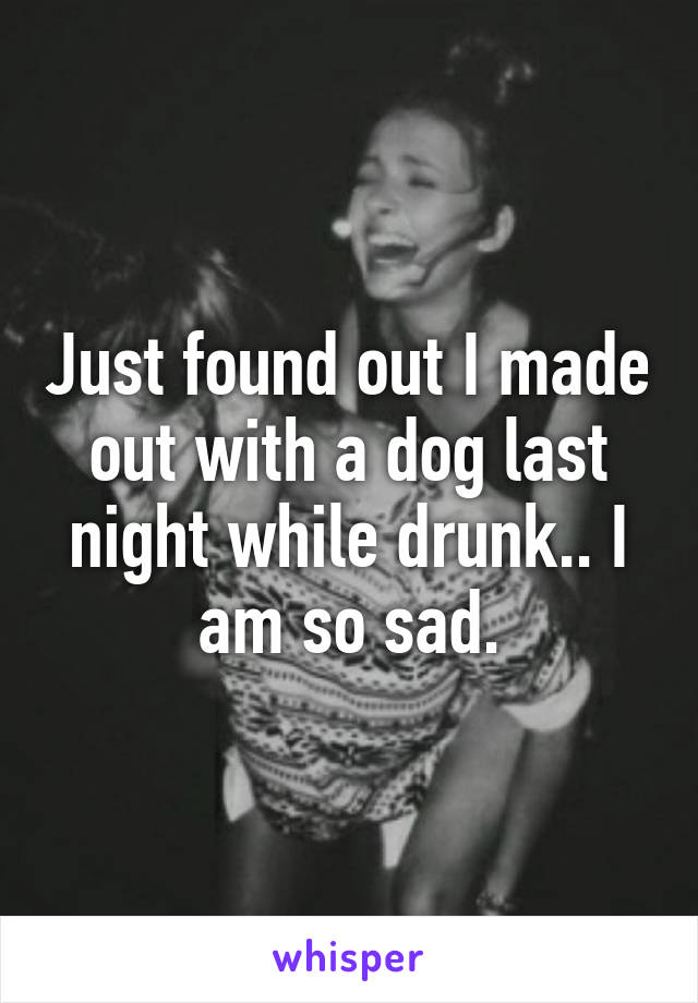 Just found out I made out with a dog last night while drunk.. I am so sad.