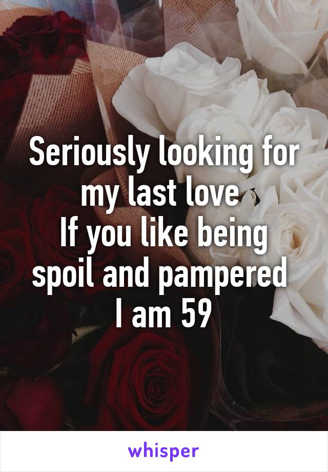 Seriously looking for my last love  If you like being spoil and pampered  I am 59