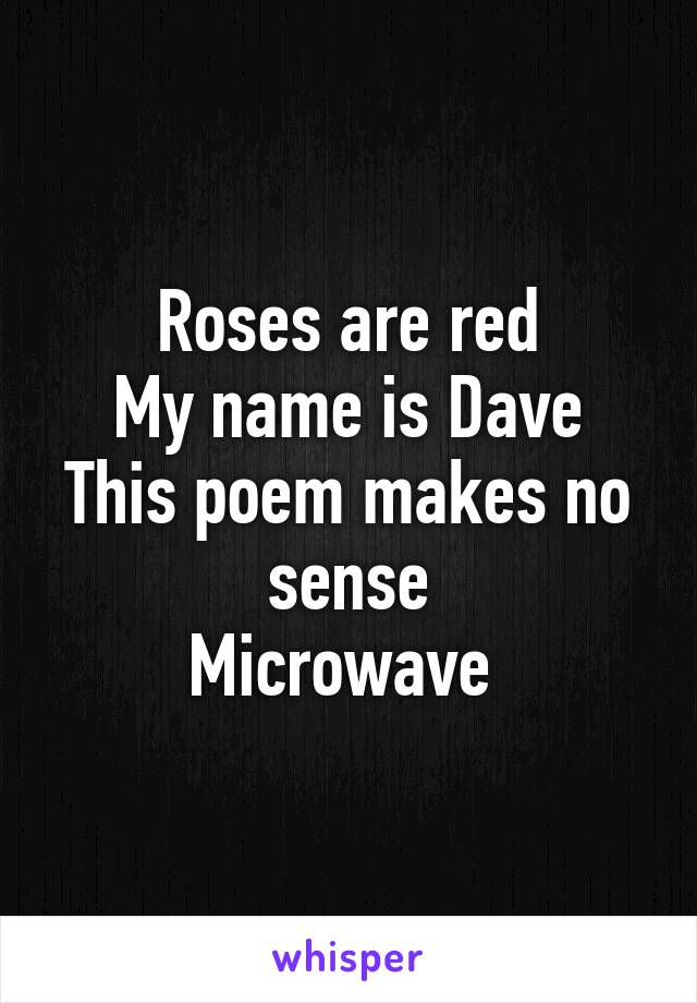 Roses are red My name is Dave This poem makes no sense Microwave