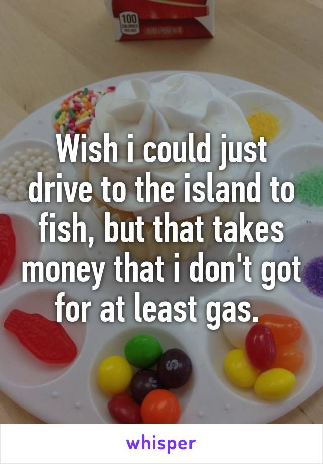 Wish i could just drive to the island to fish, but that takes money that i don't got for at least gas.