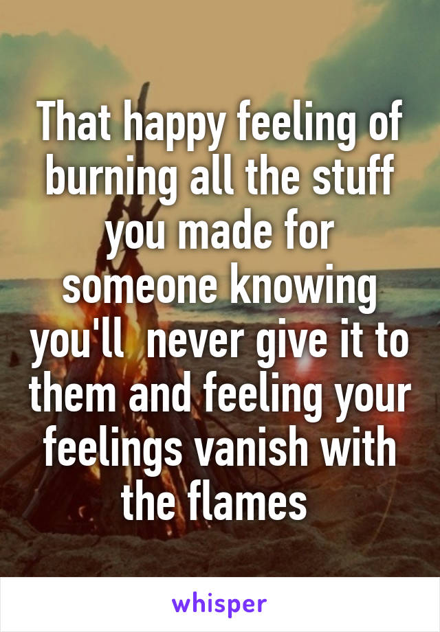 That happy feeling of burning all the stuff you made for someone knowing you'll  never give it to them and feeling your feelings vanish with the flames
