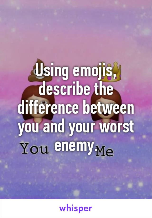 Using emojis, describe the difference between you and your worst enemy.