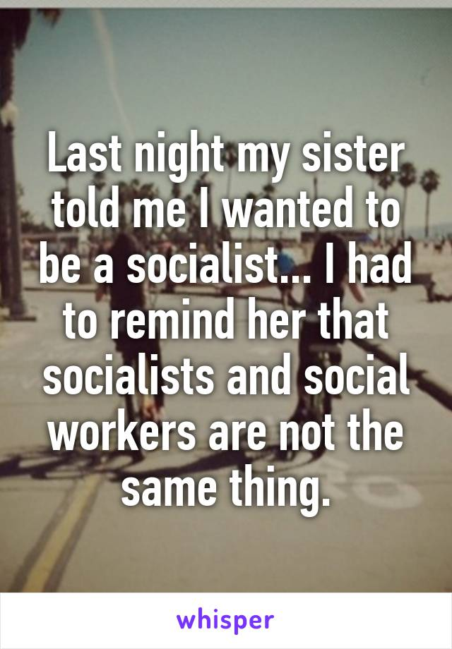 Last night my sister told me I wanted to be a socialist... I had to remind her that socialists and social workers are not the same thing.