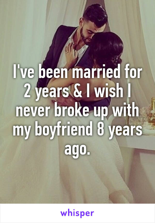 I've been married for 2 years & I wish I never broke up with my boyfriend 8 years ago.