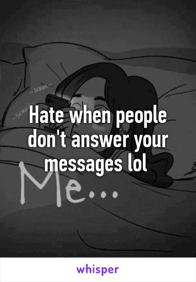 Hate when people don't answer your messages lol