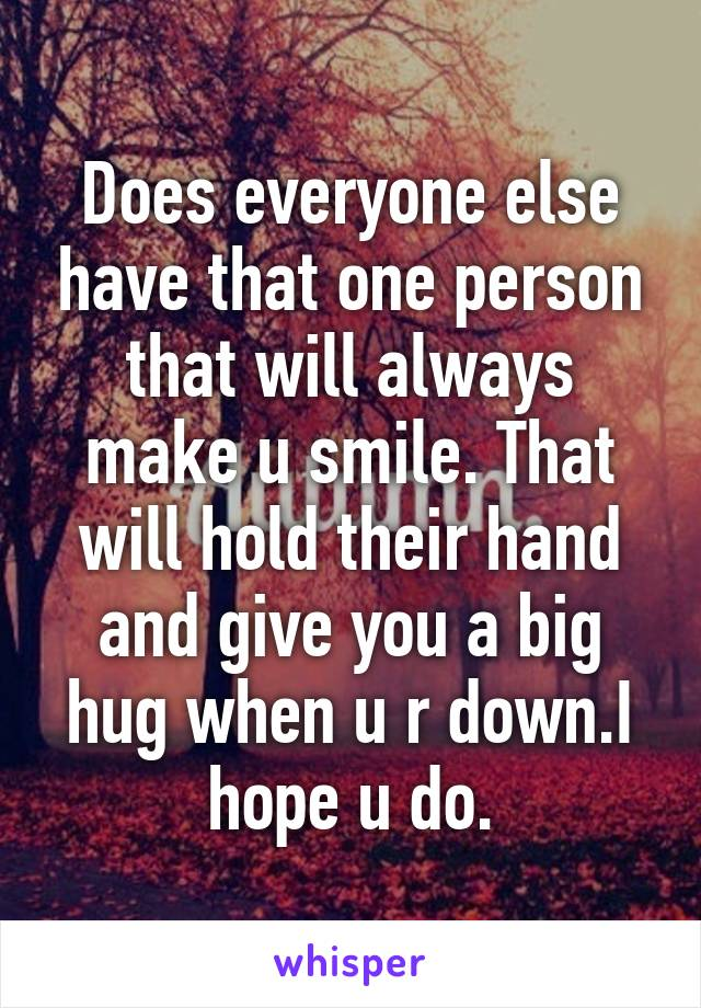 Does everyone else have that one person that will always make u smile. That will hold their hand and give you a big hug when u r down.I hope u do.