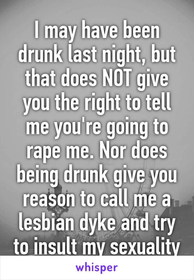 I may have been drunk last night, but that does NOT give you the right to tell me you're going to rape me. Nor does being drunk give you reason to call me a lesbian dyke and try to insult my sexuality