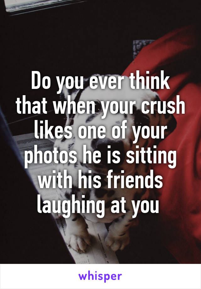 Do you ever think that when your crush likes one of your photos he is sitting with his friends laughing at you