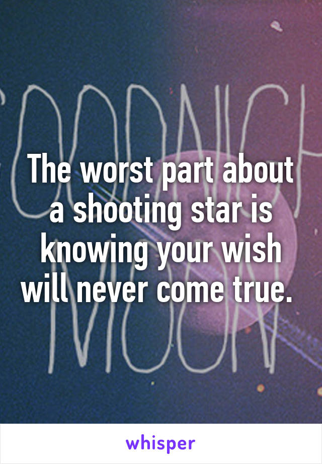 The worst part about a shooting star is knowing your wish will never come true.