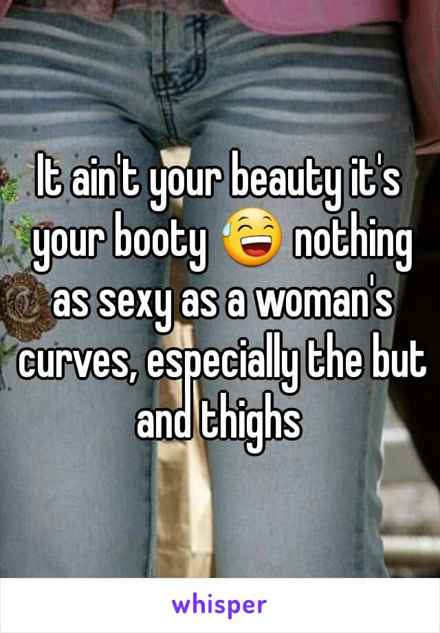 It ain't your beauty it's your booty 😅 nothing as sexy as a woman's curves, especially the but and thighs