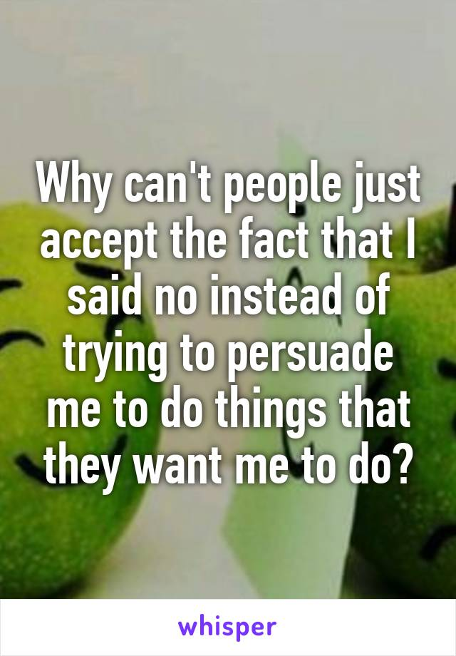 Why can't people just accept the fact that I said no instead of trying to persuade me to do things that they want me to do?