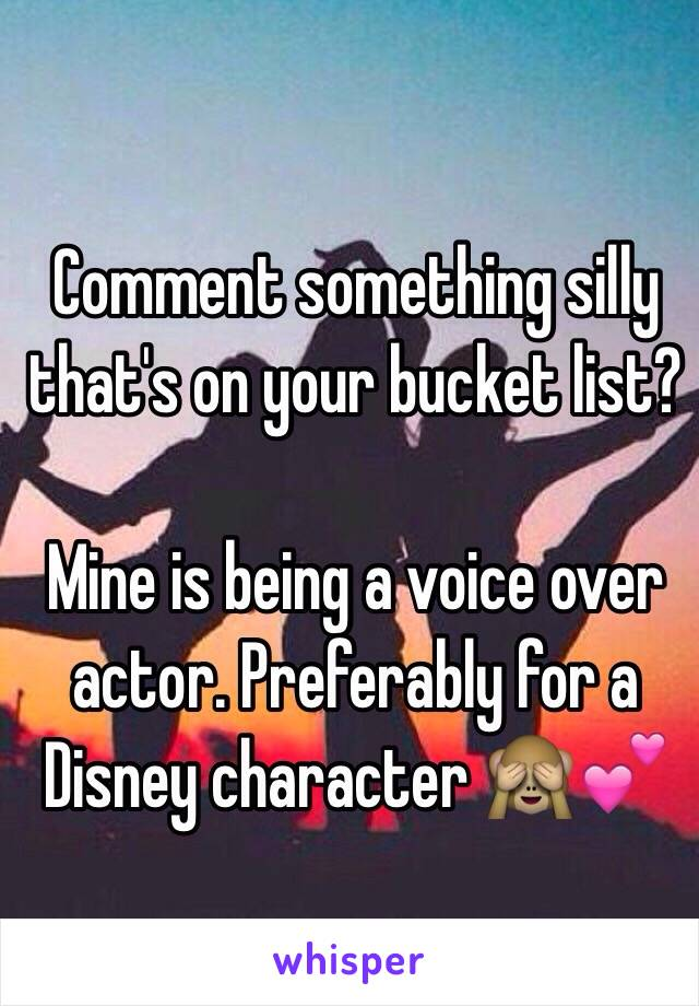 Comment something silly that's on your bucket list?   Mine is being a voice over actor. Preferably for a Disney character 🙈💕