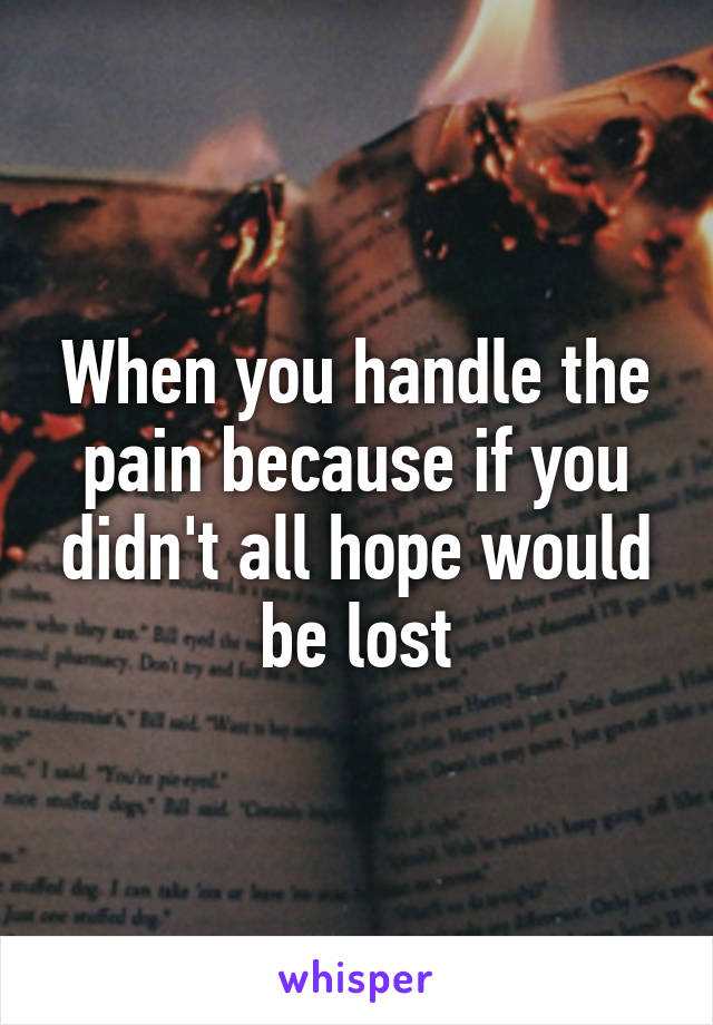 When you handle the pain because if you didn't all hope would be lost