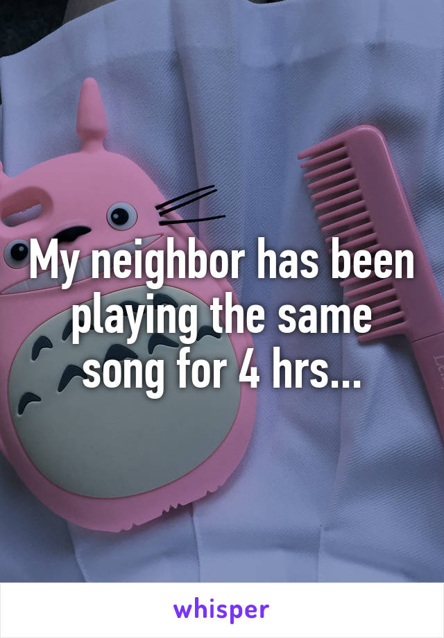 My neighbor has been playing the same song for 4 hrs...