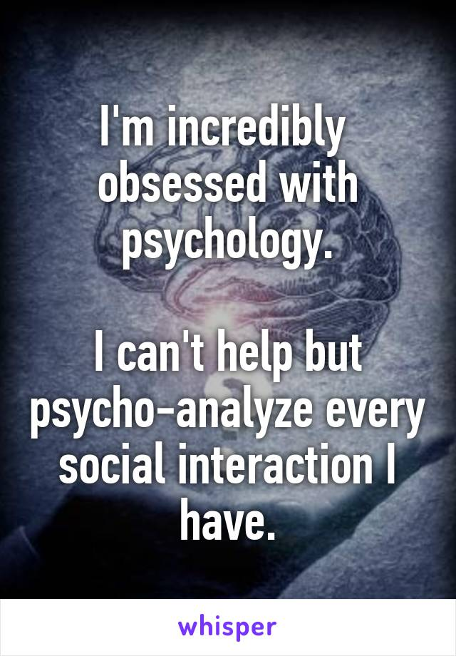 I'm incredibly  obsessed with psychology.  I can't help but psycho-analyze every social interaction I have.
