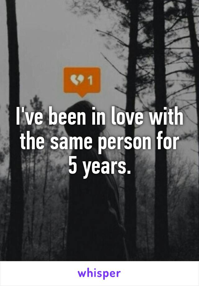 I've been in love with the same person for 5 years.