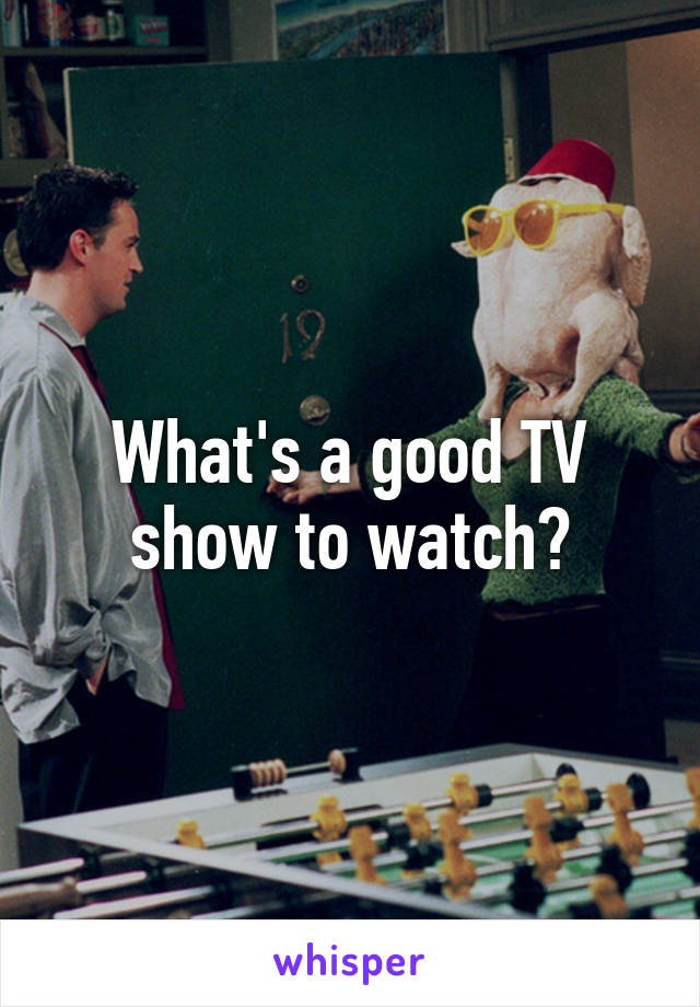 What's a good TV show to watch?
