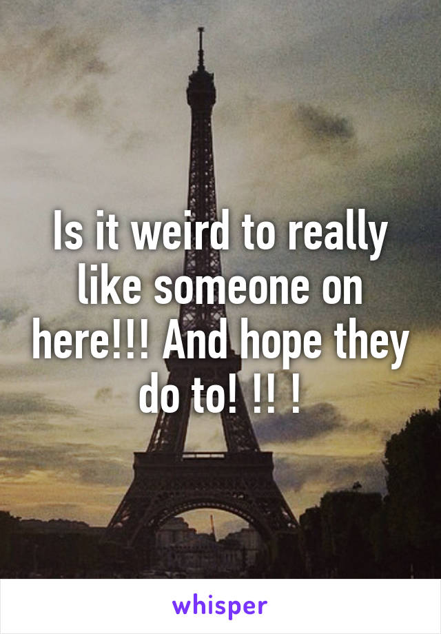 Is it weird to really like someone on here!!! And hope they do to! !! !