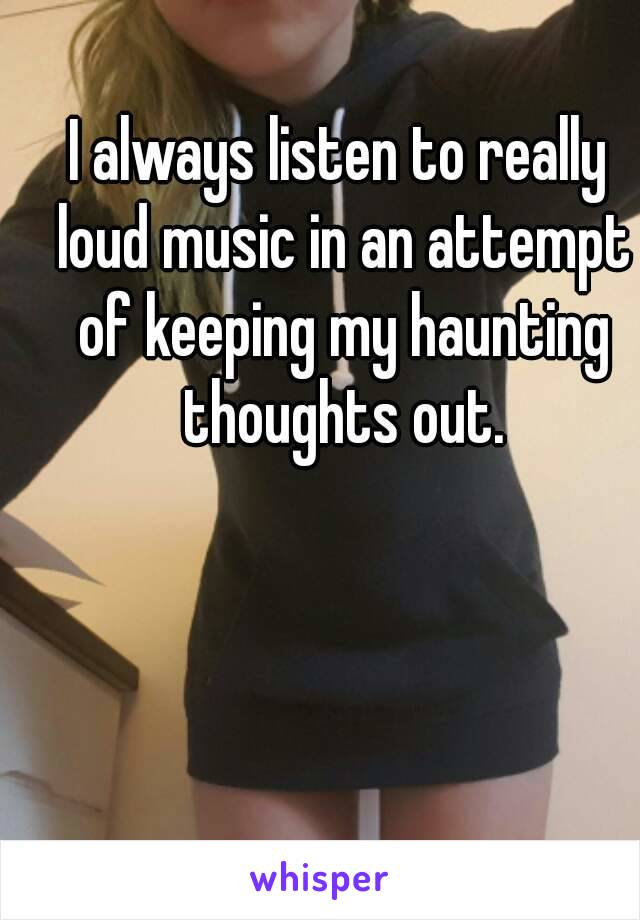 I always listen to really loud music in an attempt of keeping my haunting thoughts out.