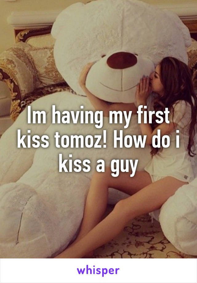 Im having my first kiss tomoz! How do i kiss a guy