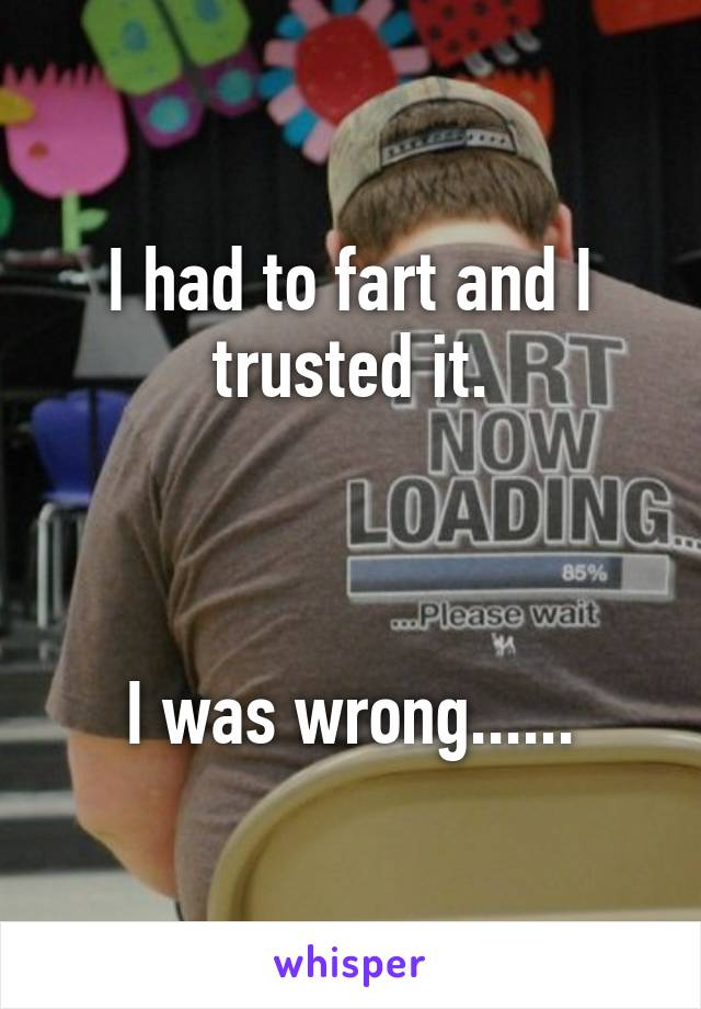 I had to fart and I trusted it.    I was wrong......