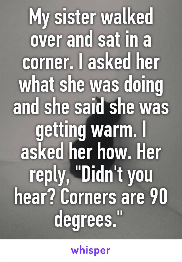 "My sister walked over and sat in a corner. I asked her what she was doing and she said she was getting warm. I asked her how. Her reply, ""Didn't you hear? Corners are 90 degrees."""