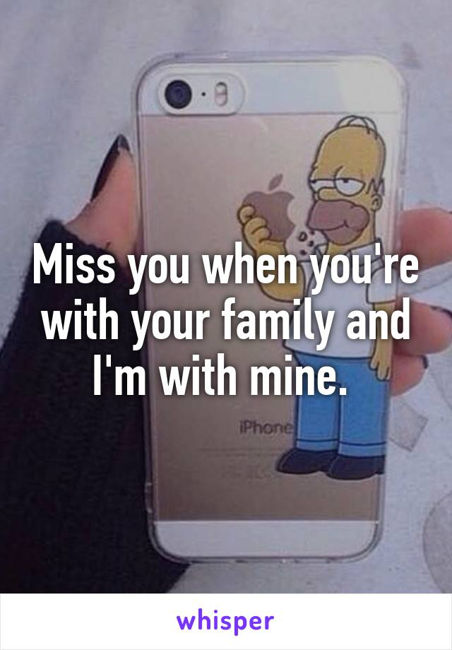Miss you when you're with your family and I'm with mine.