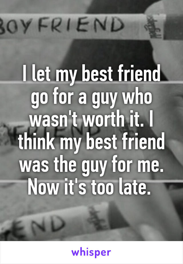 I let my best friend go for a guy who wasn't worth it. I think my best friend was the guy for me. Now it's too late.
