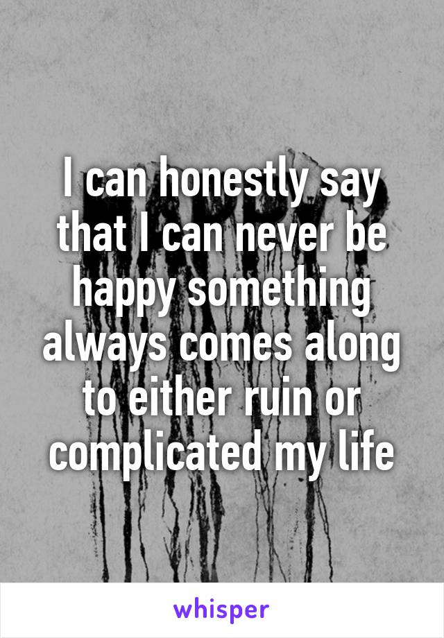 I can honestly say that I can never be happy something always comes along to either ruin or complicated my life