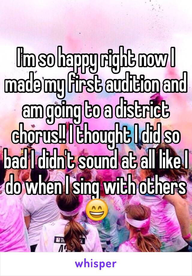 I'm so happy right now I made my first audition and am going to a district chorus!! I thought I did so bad I didn't sound at all like I do when I sing with others 😄