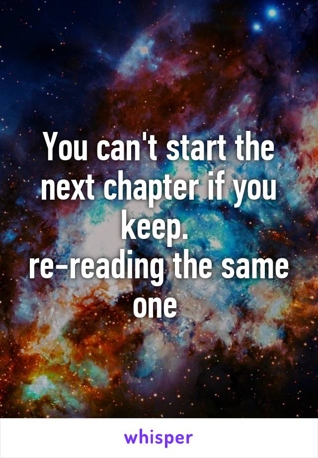 You can't start the next chapter if you keep.  re-reading the same one