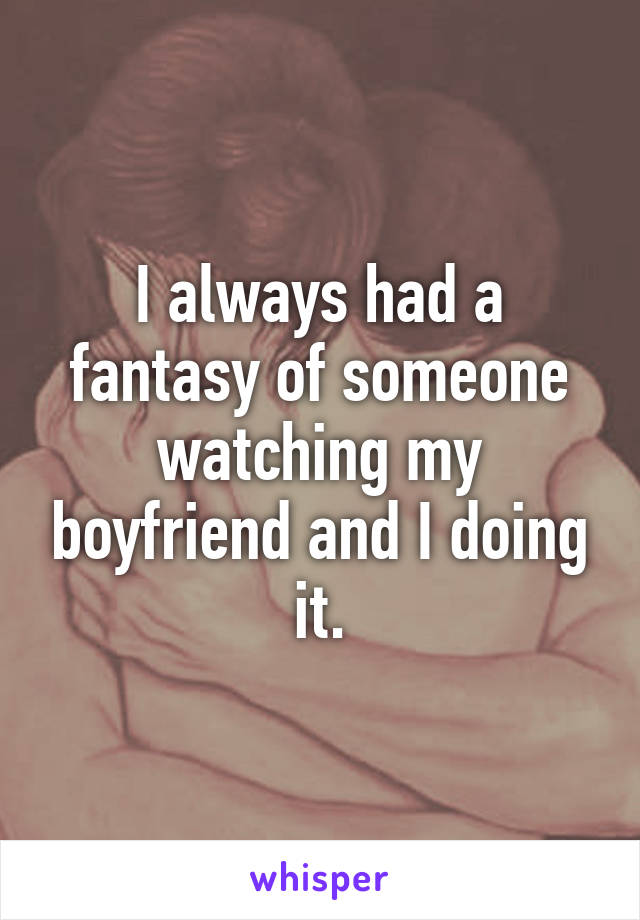 I always had a fantasy of someone watching my boyfriend and I doing it.