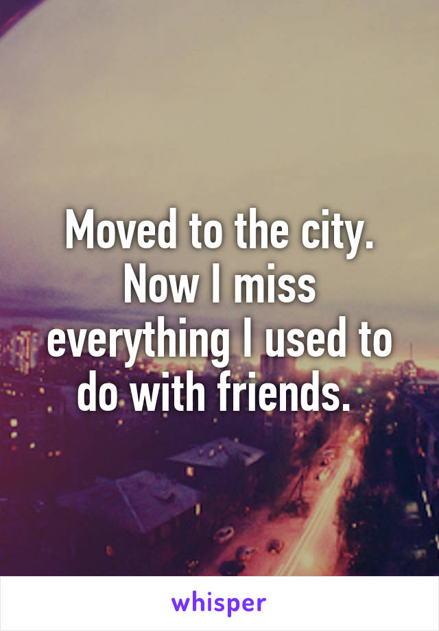 Moved to the city. Now I miss everything I used to do with friends.