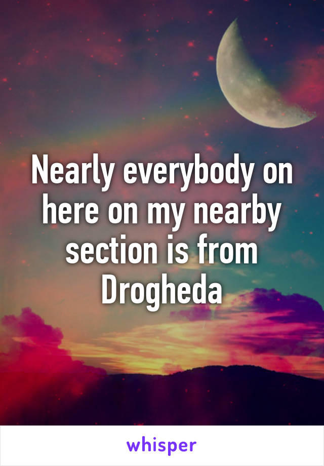 Nearly everybody on here on my nearby section is from Drogheda