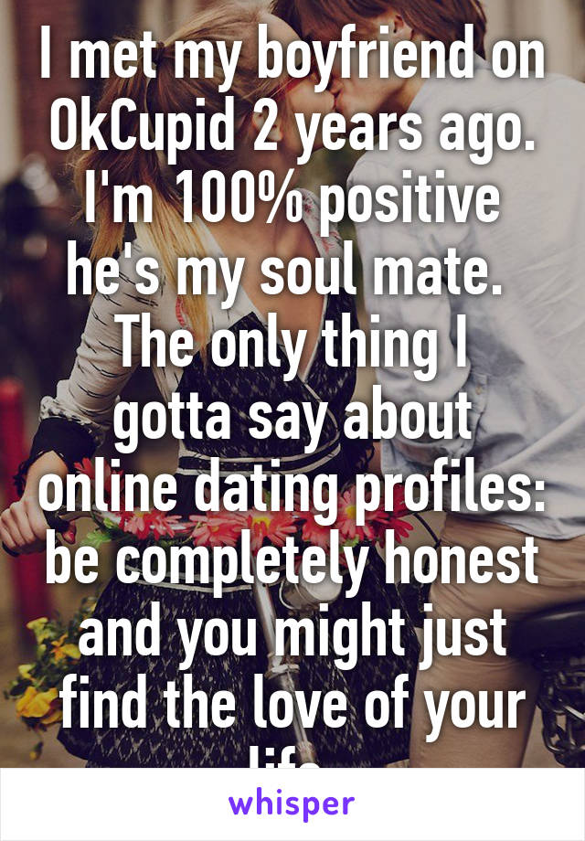 I met my boyfriend on OkCupid 2 years ago. I'm 100% positive he's my soul mate.  The only thing I gotta say about online dating profiles: be completely honest and you might just find the love of your life.