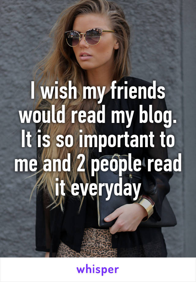 I wish my friends would read my blog. It is so important to me and 2 people read it everyday