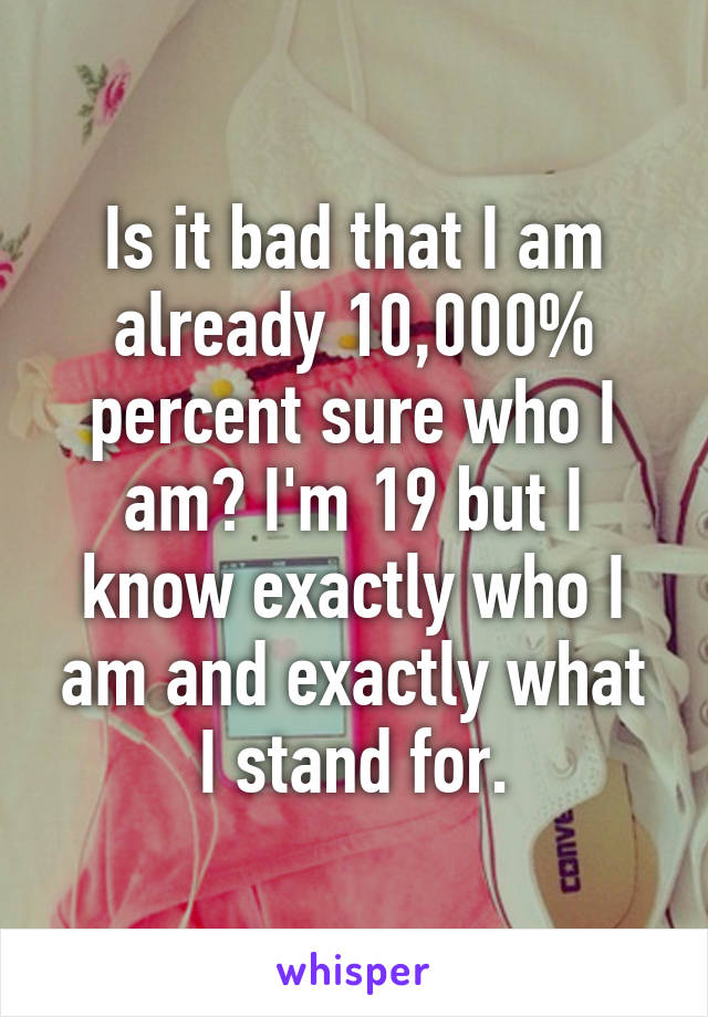 Is it bad that I am already 10,000% percent sure who I am? I'm 19 but I know exactly who I am and exactly what I stand for.