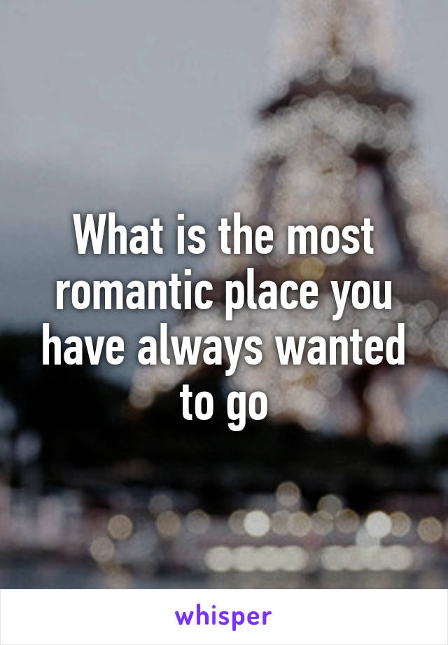 What is the most romantic place you have always wanted to go