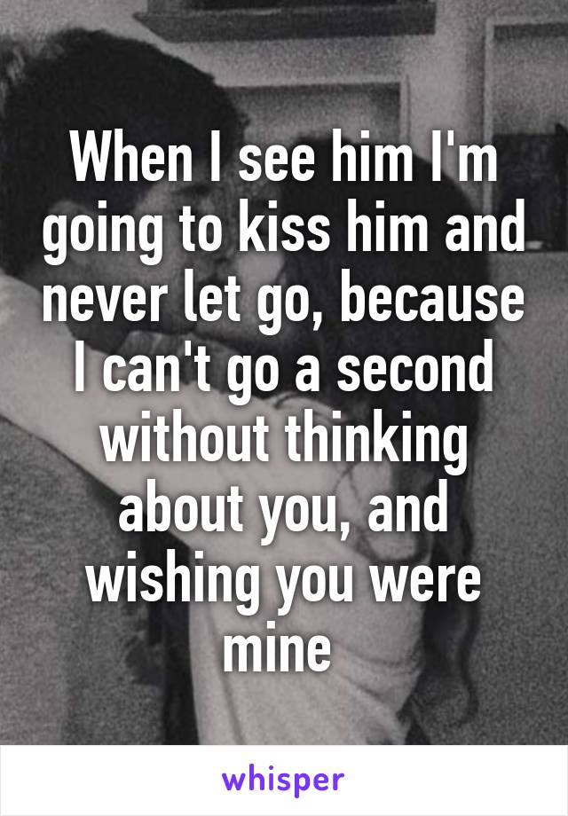 When I see him I'm going to kiss him and never let go, because I can't go a second without thinking about you, and wishing you were mine