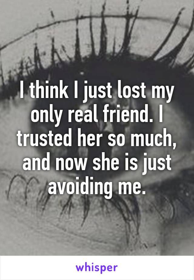 I think I just lost my only real friend. I trusted her so much, and now she is just avoiding me.