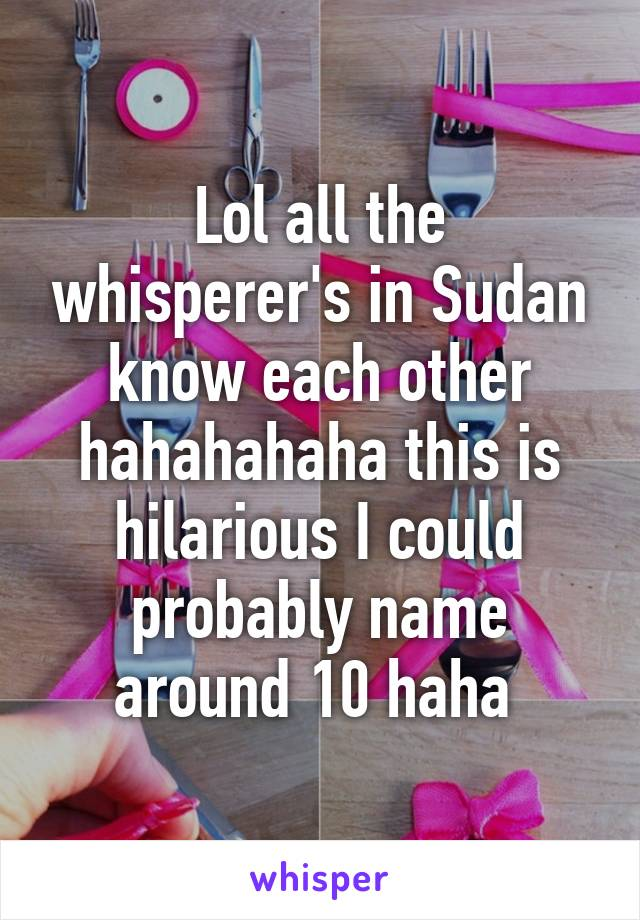 Lol all the whisperer's in Sudan know each other hahahahaha this is hilarious I could probably name around 10 haha
