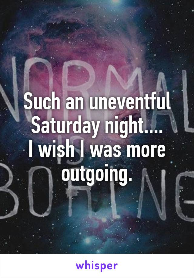 Such an uneventful Saturday night.... I wish I was more outgoing.