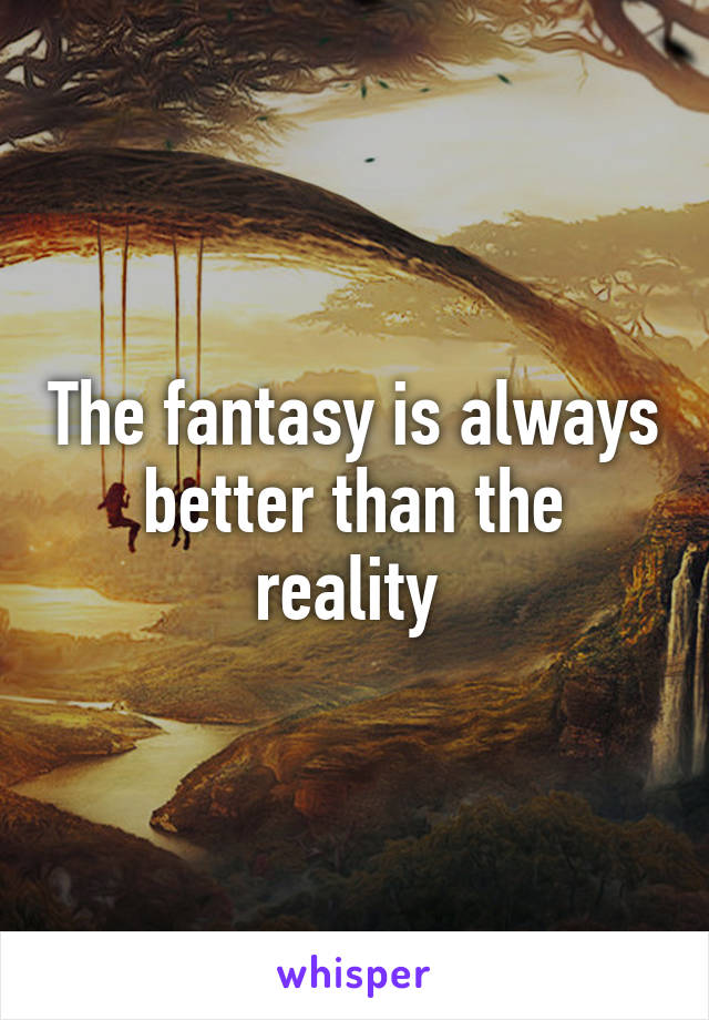 The fantasy is always better than the reality
