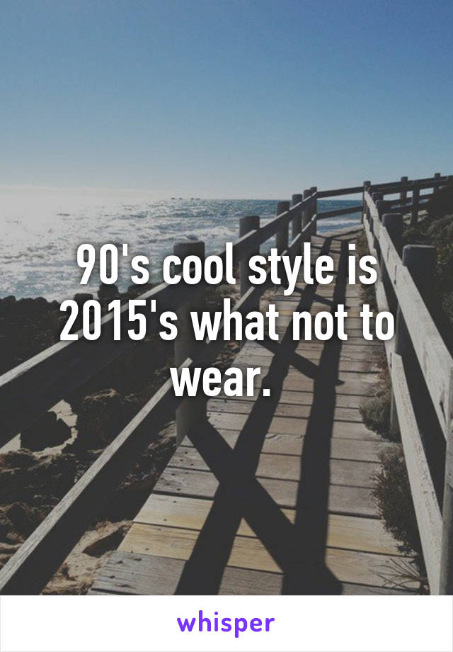 90's cool style is 2015's what not to wear.