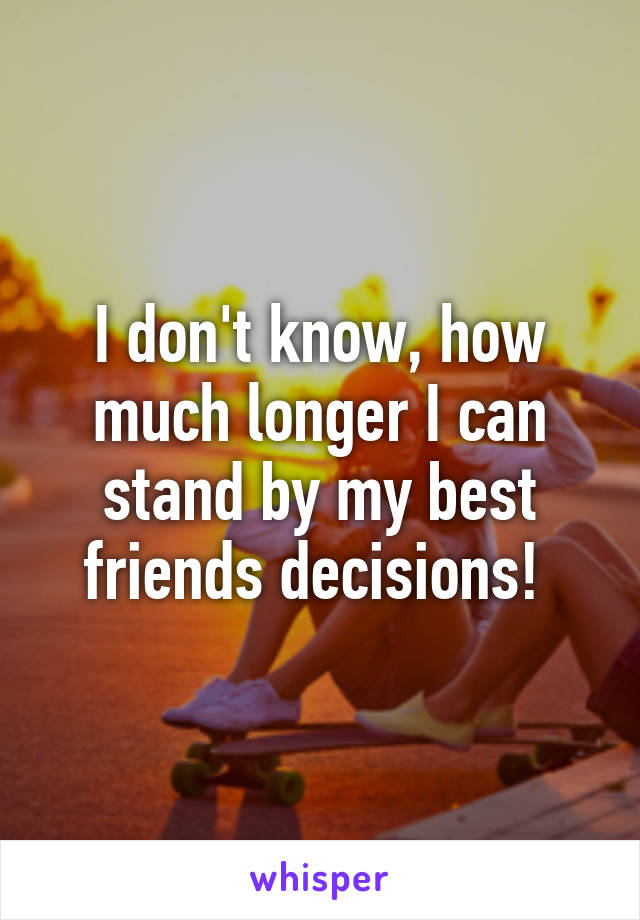 I don't know, how much longer I can stand by my best friends decisions!
