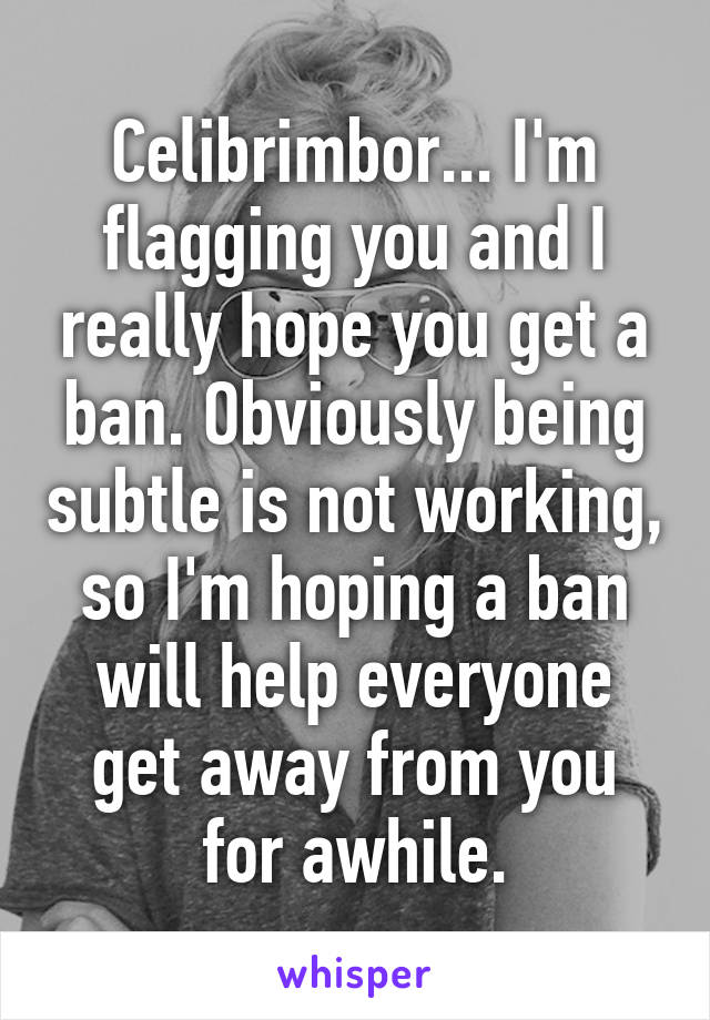 Celibrimbor... I'm flagging you and I really hope you get a ban. Obviously being subtle is not working, so I'm hoping a ban will help everyone get away from you for awhile.