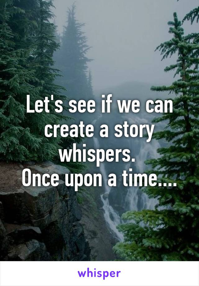 Let's see if we can create a story whispers.  Once upon a time....