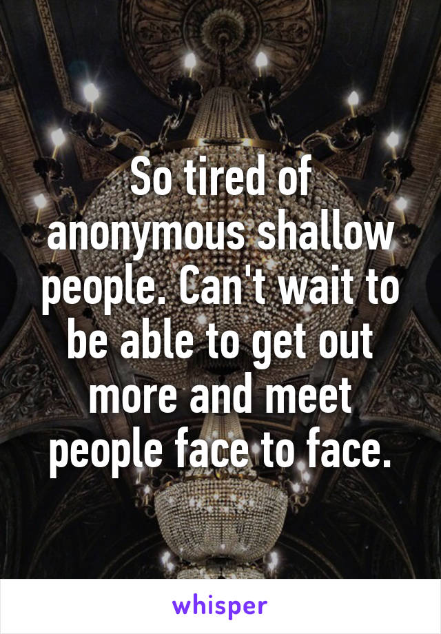 So tired of anonymous shallow people. Can't wait to be able to get out more and meet people face to face.
