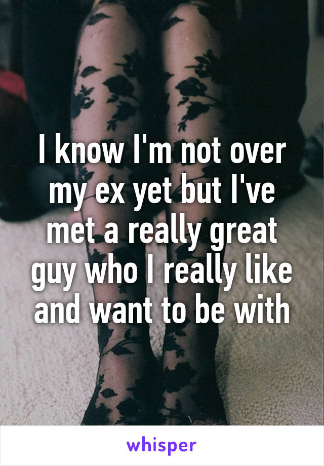 I know I'm not over my ex yet but I've met a really great guy who I really like and want to be with